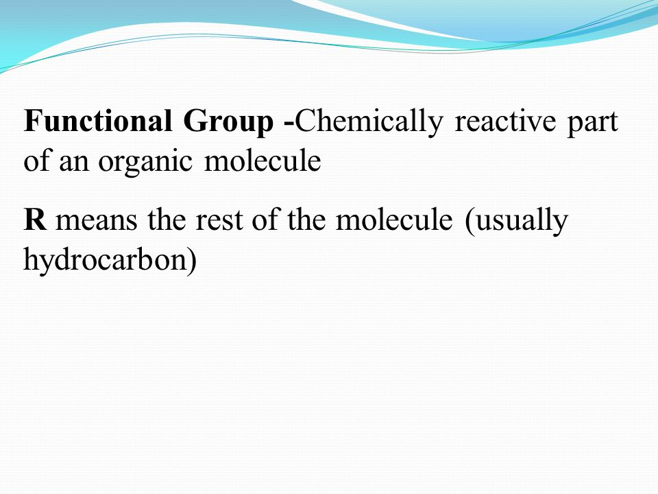 Functional Group -Chemically reactive part of an organic molecule R means the rest of the molecule (usually hydrocarbon)