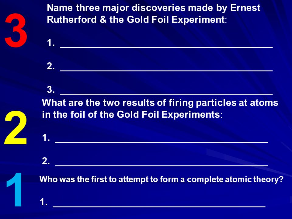 3 2 1 Name three major discoveries made by Ernest Rutherford & the Gold Foil Experiment : 1. _______________________________________ 2. ______________