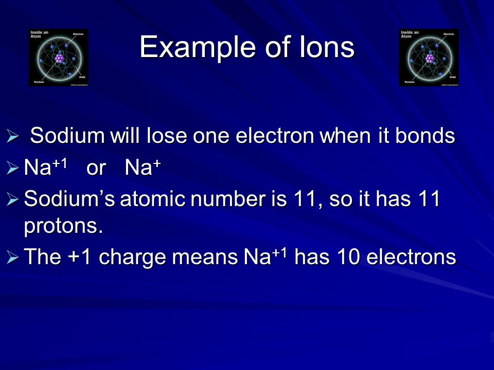 Example of Ions  Sodium will lose one electron when it bonds  Na +1 or Na +  Sodium's atomic number is 11, so it has 11 protons.  The +1 charge me