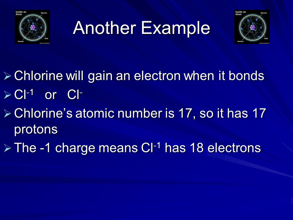 Another Example  Chlorine will gain an electron when it bonds  Cl -1 or Cl -  Chlorine's atomic number is 17, so it has 17 protons  The -1 charge