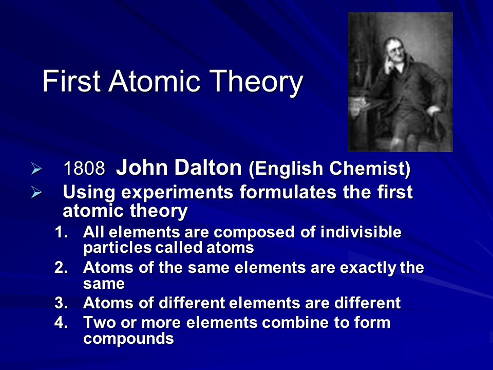 First Atomic Theory  1808 John Dalton (English Chemist)  Using experiments formulates the first atomic theory 1.All elements are composed of indivis