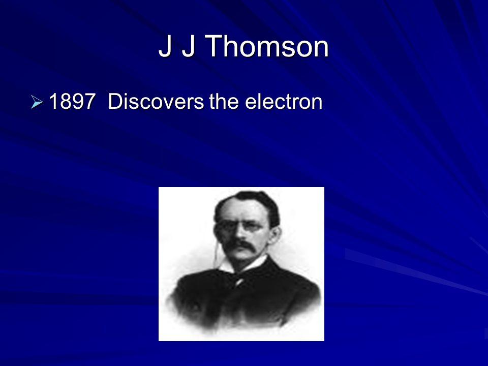 J J Thomson  1897 Discovers the electron