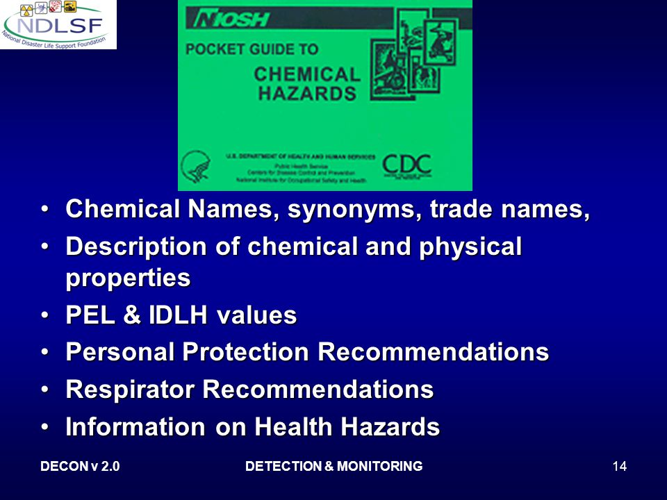 DECON v 2.0DETECTION & MONITORING14 Chemical Names, synonyms, trade names, Description of chemical and physical properties PEL & IDLH values Personal Protection Recommendations Respirator Recommendations Information on Health Hazards