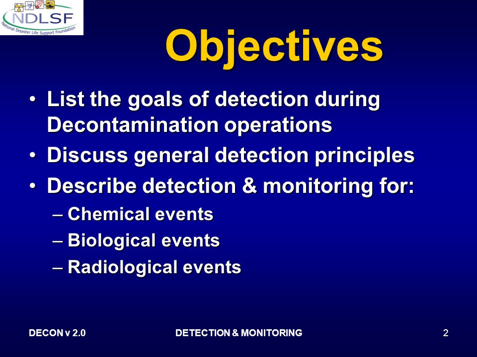 DECON v 2.0DETECTION & MONITORING2 Objectives List the goals of detection during Decontamination operationsList the goals of detection during Decontamination operations Discuss general detection principlesDiscuss general detection principles Describe detection & monitoring for:Describe detection & monitoring for: –Chemical events –Biological events –Radiological events