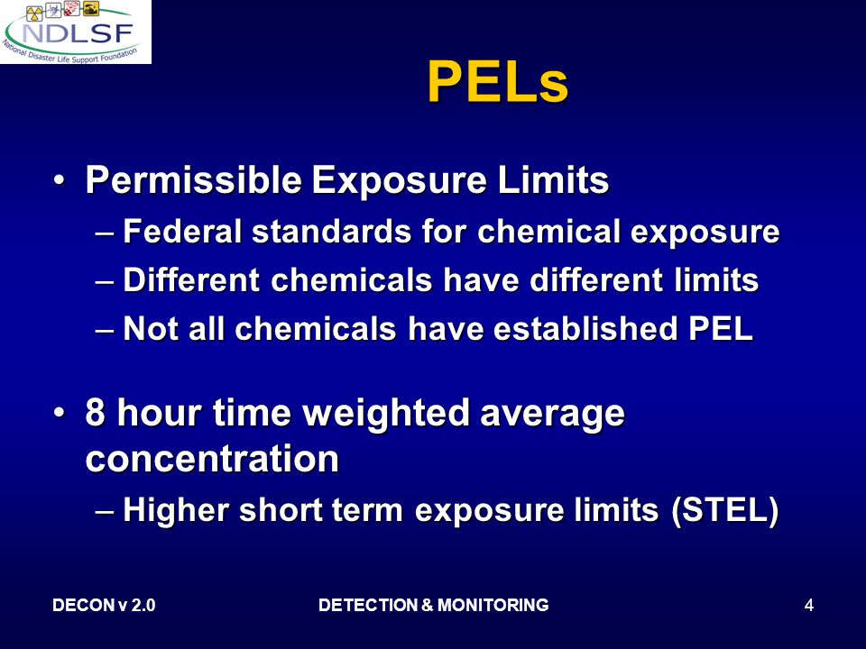 DECON v 2.0DETECTION & MONITORING4 PELs Permissible Exposure LimitsPermissible Exposure Limits –Federal standards for chemical exposure –Different chemicals have different limits –Not all chemicals have established PEL 8 hour time weighted average concentration8 hour time weighted average concentration –Higher short term exposure limits (STEL)
