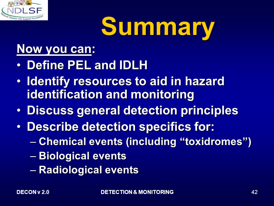 DECON v 2.0DETECTION & MONITORING42 Summary Now you can: Define PEL and IDLHDefine PEL and IDLH Identify resources to aid in hazard identification and monitoringIdentify resources to aid in hazard identification and monitoring Discuss general detection principlesDiscuss general detection principles Describe detection specifics for:Describe detection specifics for: –Chemical events (including toxidromes ) –Biological events –Radiological events