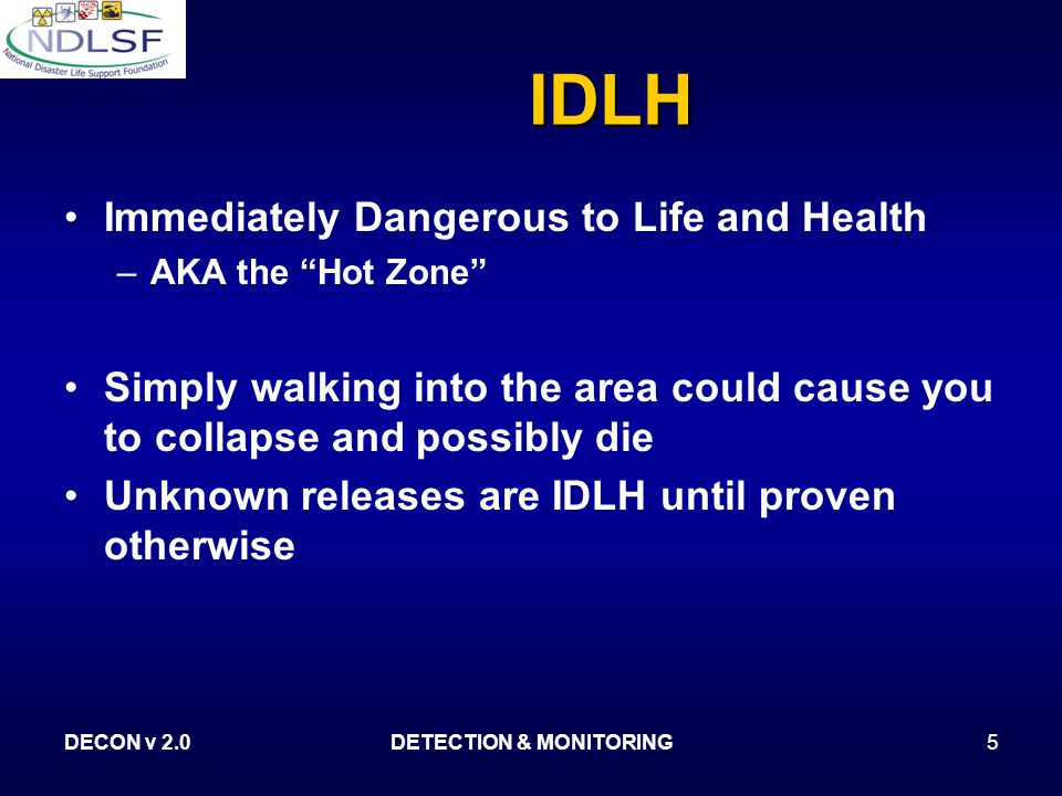 DECON v 2.0DETECTION & MONITORING5 IDLH Immediately Dangerous to Life and Health – –AKA the Hot Zone Simply walking into the area could cause you to collapse and possibly die Unknown releases are IDLH until proven otherwise