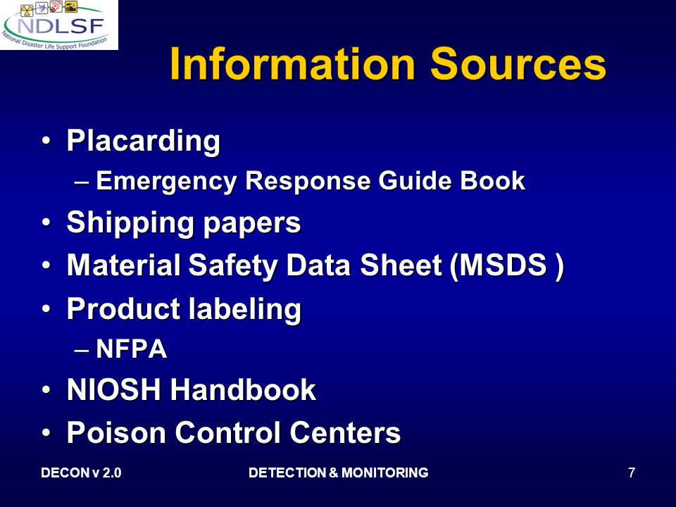 DECON v 2.0DETECTION & MONITORING7 Information Sources PlacardingPlacarding –Emergency Response Guide Book Shipping papersShipping papers Material Safety Data Sheet (MSDS )Material Safety Data Sheet (MSDS ) Product labelingProduct labeling –NFPA NIOSH HandbookNIOSH Handbook Poison Control CentersPoison Control Centers