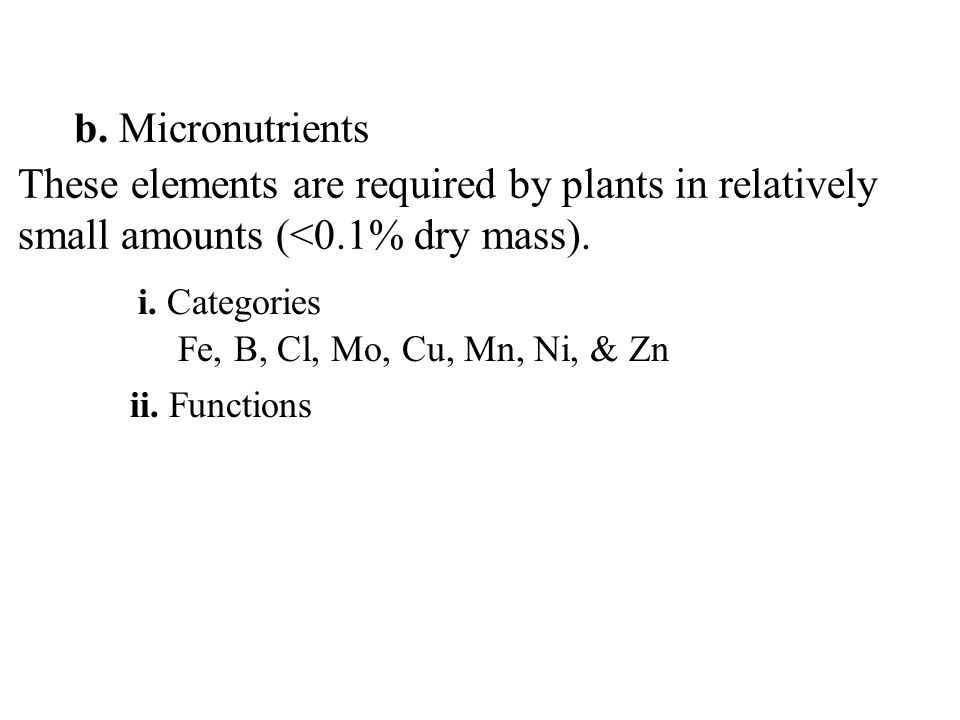 b. Micronutrients These elements are required by plants in relatively small amounts (<0.1% dry mass). Fe, B, Cl, Mo, Cu, Mn, Ni, & Zn ii. Functions i.