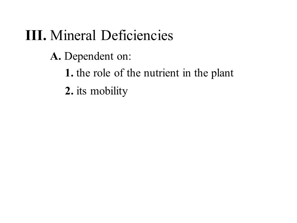 A. Dependent on: 1. the role of the nutrient in the plant 2. its mobility III. Mineral Deficiencies