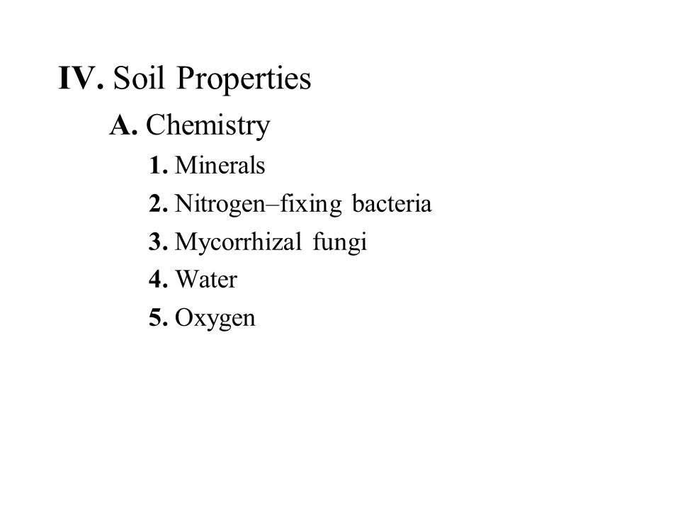 IV. Soil Properties A. Chemistry 1. Minerals 2. Nitrogen–fixing bacteria 3. Mycorrhizal fungi 4. Water 5. Oxygen