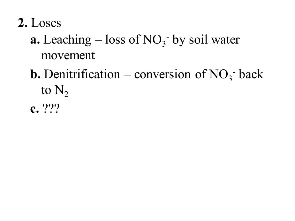 2. Loses a. Leaching – loss of NO 3 - by soil water movement b. Denitrification – conversion of NO 3 - back to N 2 c. ???