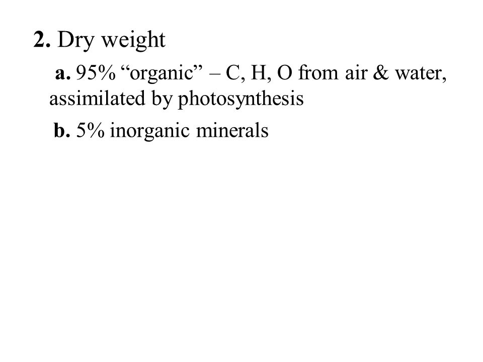 "a. 95% ""organic"" – C, H, O from air & water, assimilated by photosynthesis b. 5% inorganic minerals 2. Dry weight"