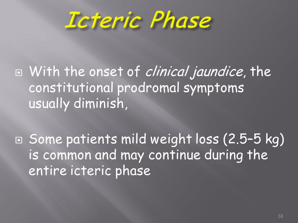  With the onset of clinical jaundice, the constitutional prodromal symptoms usually diminish,  Some patients mild weight loss (2.5–5 kg) is common and may continue during the entire icteric phase 53