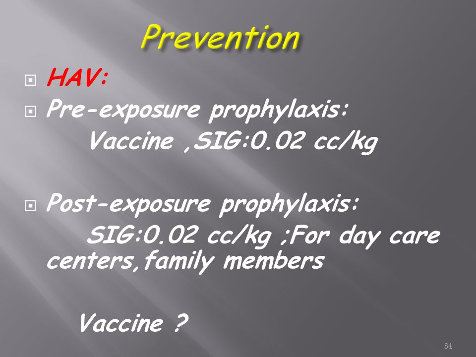  HAV:  Pre-exposure prophylaxis: Vaccine,SIG:0.02 cc/kg  Post-exposure prophylaxis: SIG:0.02 cc/kg ;For day care centers,family members Vaccine .