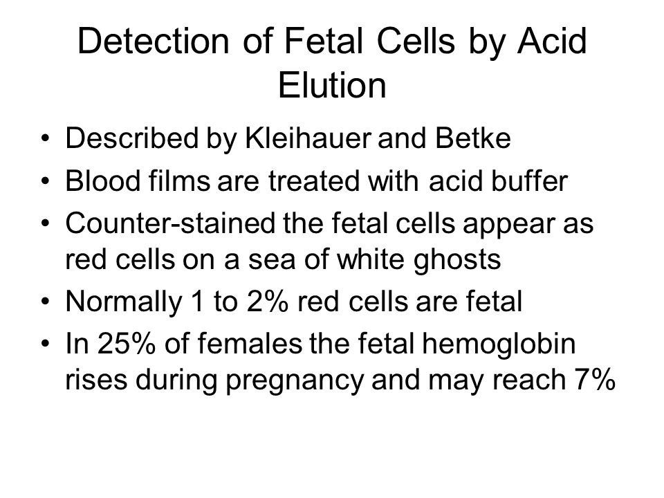 Detection of Fetal Cells by Acid Elution Described by Kleihauer and Betke Blood films are treated with acid buffer Counter-stained the fetal cells appear as red cells on a sea of white ghosts Normally 1 to 2% red cells are fetal In 25% of females the fetal hemoglobin rises during pregnancy and may reach 7%