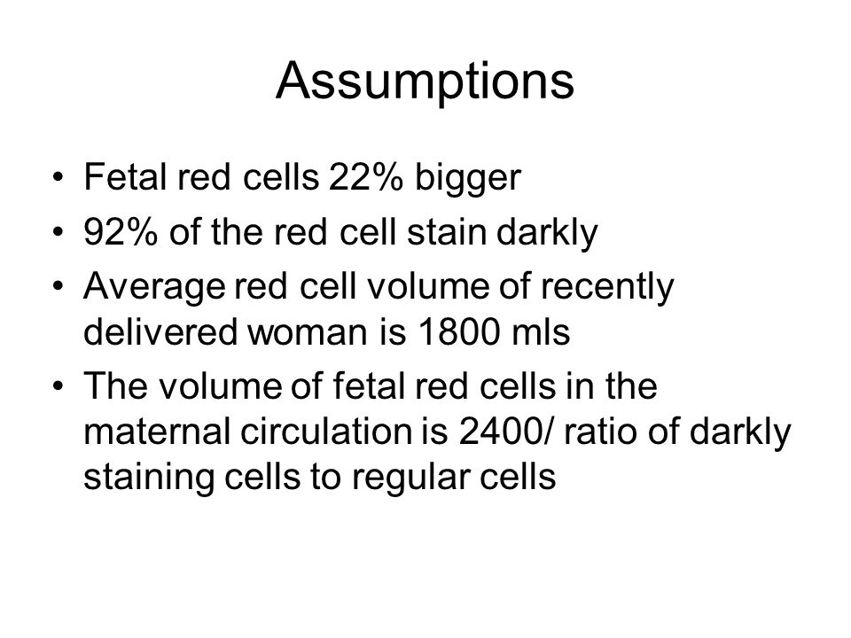 Assumptions Fetal red cells 22% bigger 92% of the red cell stain darkly Average red cell volume of recently delivered woman is 1800 mls The volume of fetal red cells in the maternal circulation is 2400/ ratio of darkly staining cells to regular cells
