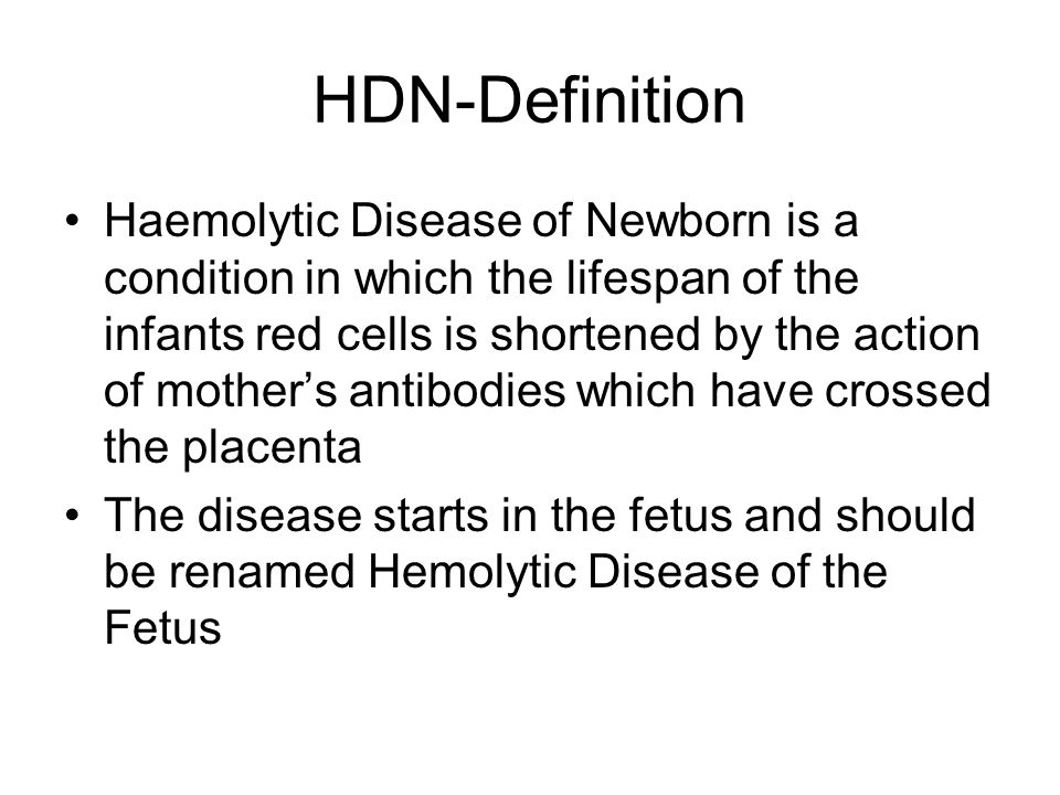 HDN-Definition Haemolytic Disease of Newborn is a condition in which the lifespan of the infants red cells is shortened by the action of mother's antibodies which have crossed the placenta The disease starts in the fetus and should be renamed Hemolytic Disease of the Fetus