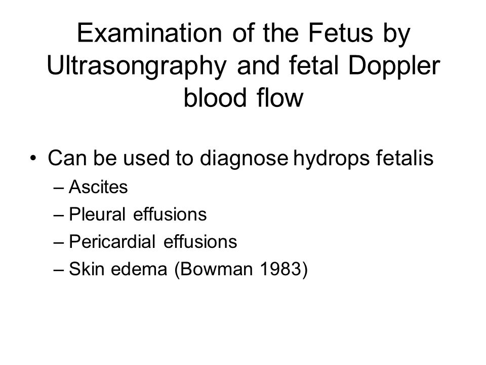 Examination of the Fetus by Ultrasongraphy and fetal Doppler blood flow Can be used to diagnose hydrops fetalis –Ascites –Pleural effusions –Pericardial effusions –Skin edema (Bowman 1983)