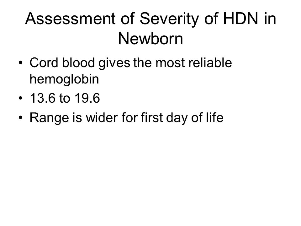 Assessment of Severity of HDN in Newborn Cord blood gives the most reliable hemoglobin 13.6 to 19.6 Range is wider for first day of life