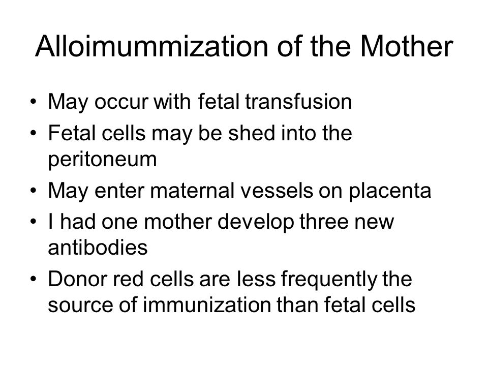 Alloimummization of the Mother May occur with fetal transfusion Fetal cells may be shed into the peritoneum May enter maternal vessels on placenta I had one mother develop three new antibodies Donor red cells are less frequently the source of immunization than fetal cells