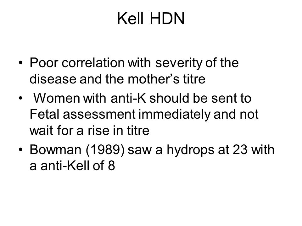 Kell HDN Poor correlation with severity of the disease and the mother's titre Women with anti-K should be sent to Fetal assessment immediately and not wait for a rise in titre Bowman (1989) saw a hydrops at 23 with a anti-Kell of 8