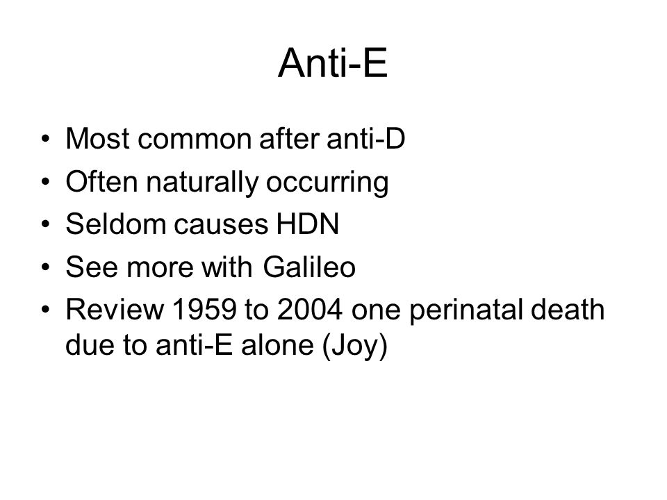 Anti-E Most common after anti-D Often naturally occurring Seldom causes HDN See more with Galileo Review 1959 to 2004 one perinatal death due to anti-E alone (Joy)