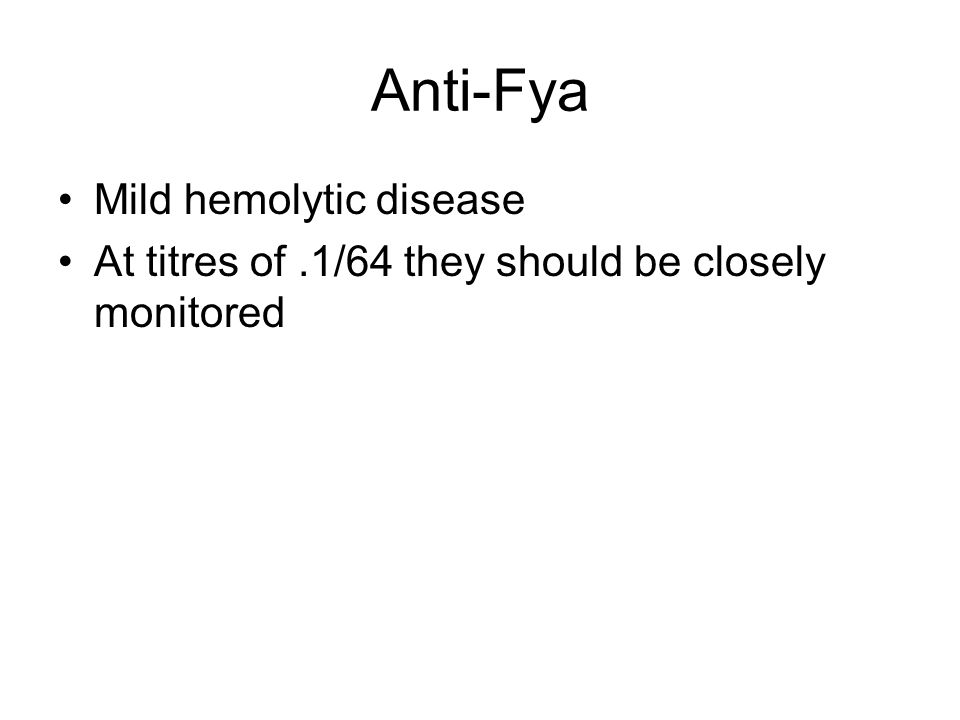 Anti-Fya Mild hemolytic disease At titres of.1/64 they should be closely monitored