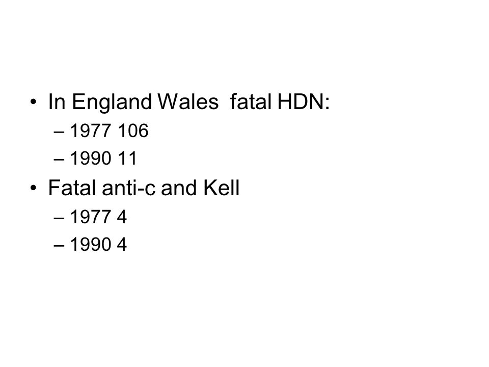 In England Wales fatal HDN: –1977 106 –1990 11 Fatal anti-c and Kell –1977 4 –1990 4