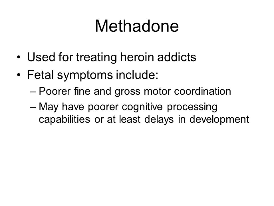 Methadone Used for treating heroin addicts Fetal symptoms include: –Poorer fine and gross motor coordination –May have poorer cognitive processing capabilities or at least delays in development