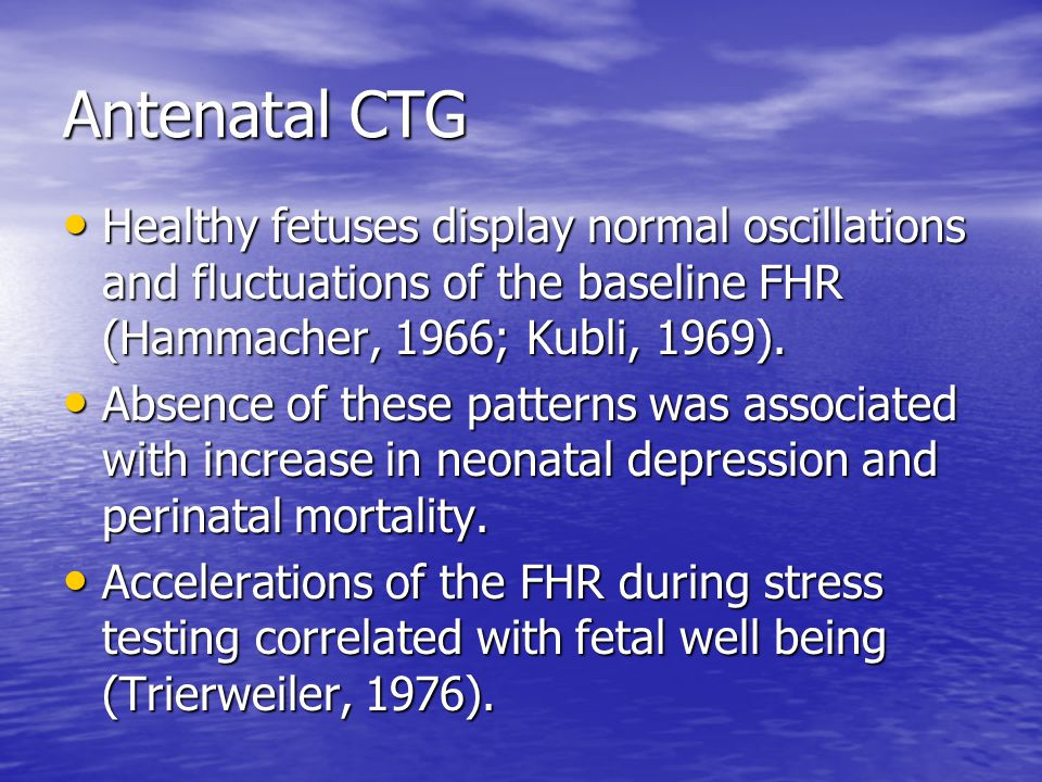 Antenatal CTG Healthy fetuses display normal oscillations and fluctuations of the baseline FHR (Hammacher, 1966; Kubli, 1969). Healthy fetuses display