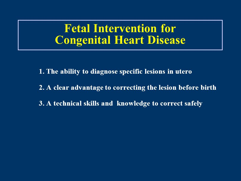 Fetal Intervention for Congenital Heart Disease 1. The ability to diagnose specific lesions in utero 2. A clear advantage to correcting the lesion bef