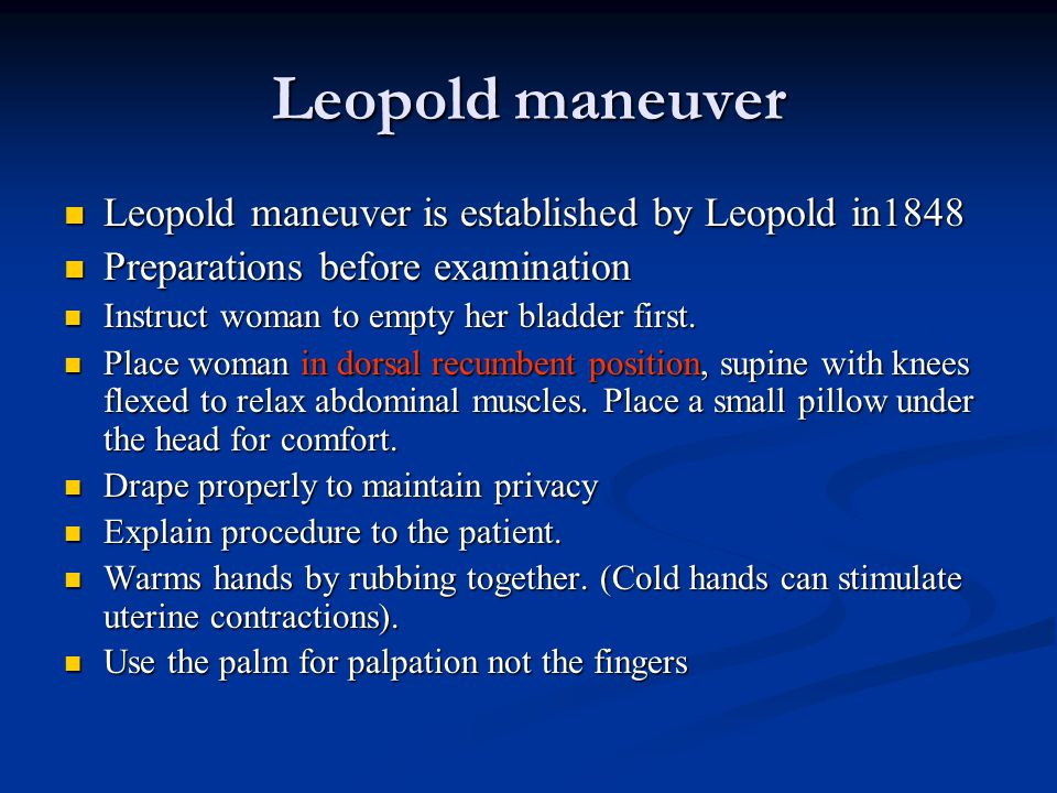 Leopold maneuver Leopold maneuver is established by Leopold in1848 Leopold maneuver is established by Leopold in1848 Preparations before examination Preparations before examination Instruct woman to empty her bladder first.