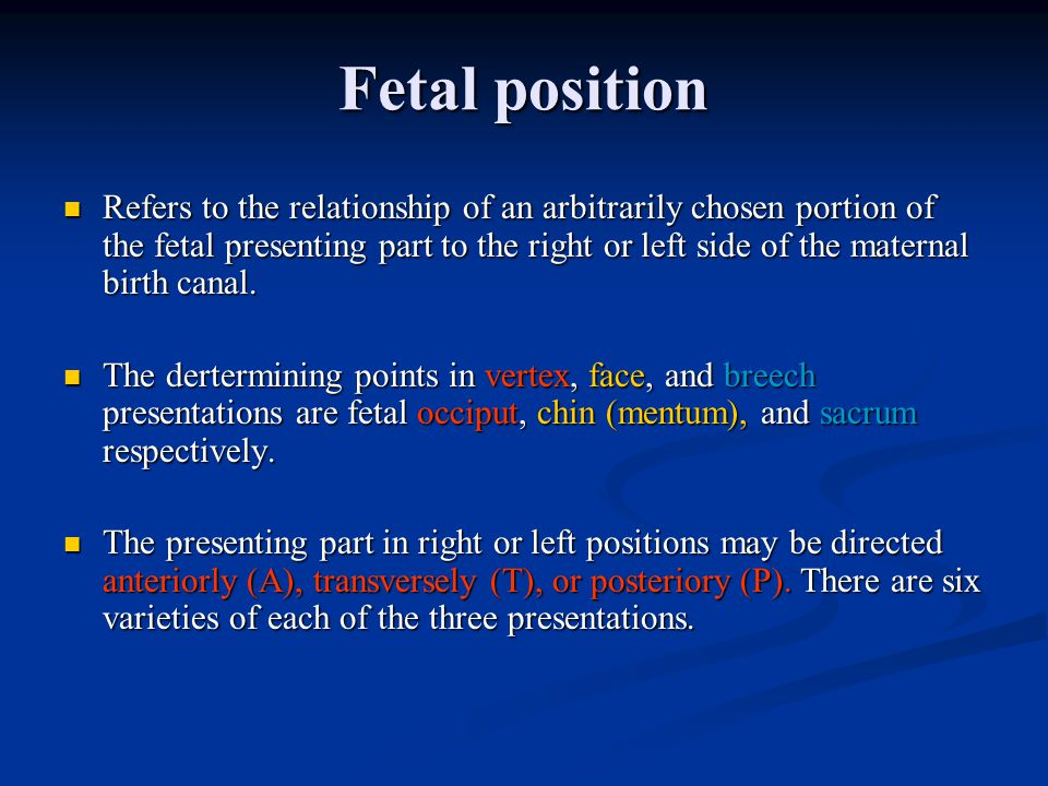 Fetal position Refers to the relationship of an arbitrarily chosen portion of the fetal presenting part to the right or left side of the maternal birth canal.