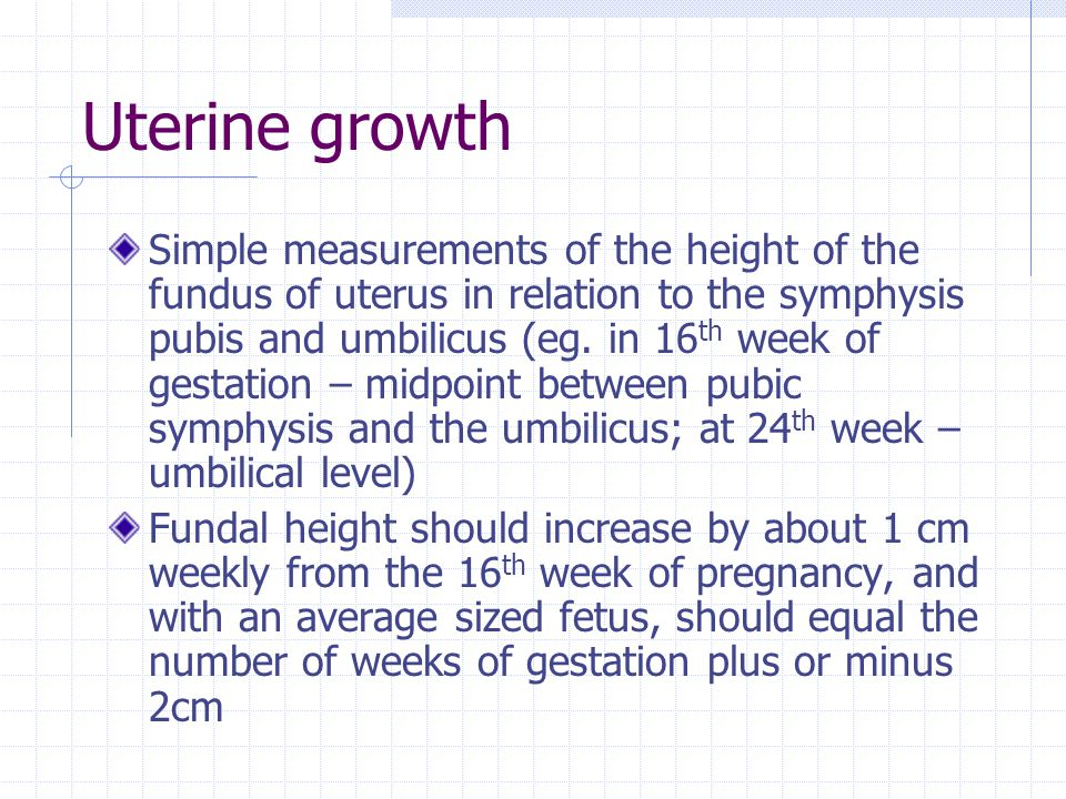 Uterine growth Simple measurements of the height of the fundus of uterus in relation to the symphysis pubis and umbilicus (eg. in 16 th week of gestat