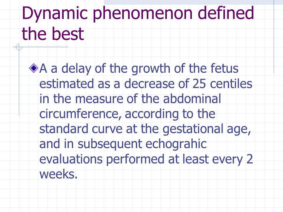 Dynamic phenomenon defined the best A a delay of the growth of the fetus estimated as a decrease of 25 centiles in the measure of the abdominal circum