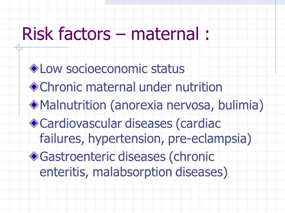 Risk factors – maternal : Low socioeconomic status Chronic maternal under nutrition Malnutrition (anorexia nervosa, bulimia) Cardiovascular diseases (