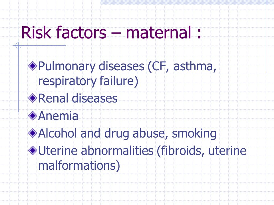 Risk factors – maternal : Pulmonary diseases (CF, asthma, respiratory failure) Renal diseases Anemia Alcohol and drug abuse, smoking Uterine abnormali