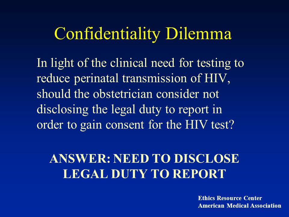 Confidentiality Dilemma In light of the clinical need for testing to reduce perinatal transmission of HIV, should the obstetrician consider not disclosing the legal duty to report in order to gain consent for the HIV test.