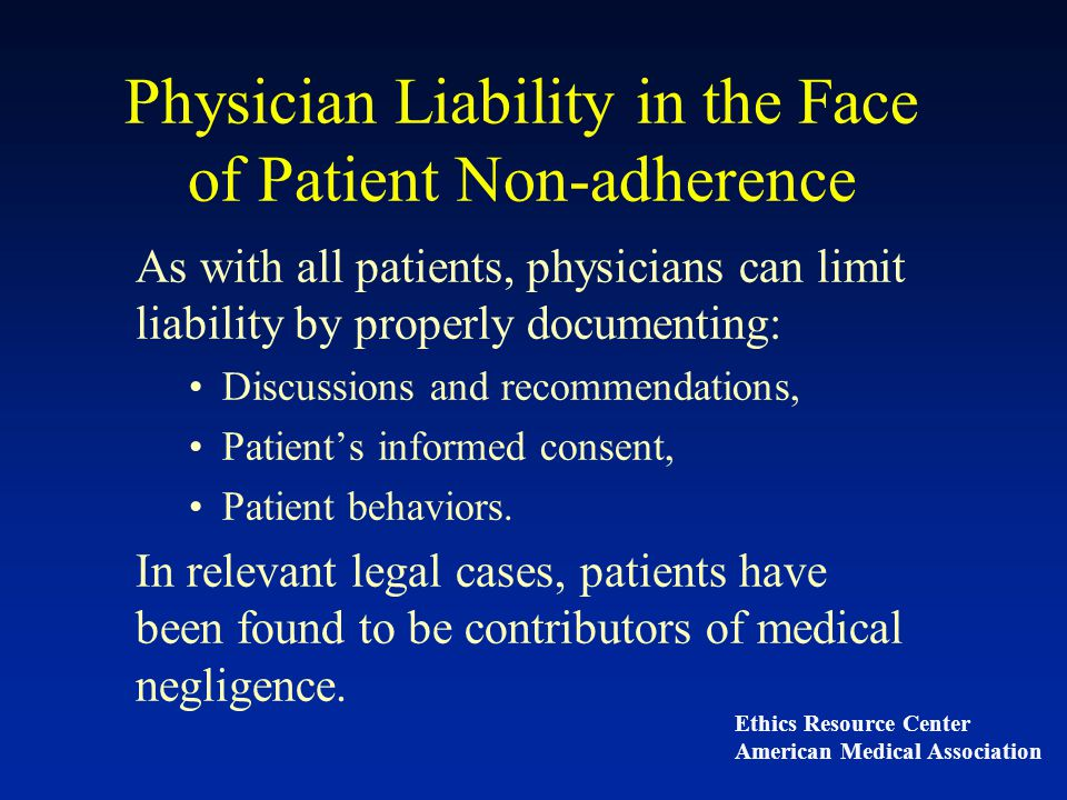 Physician Liability in the Face of Patient Non-adherence As with all patients, physicians can limit liability by properly documenting: Discussions and recommendations, Patient's informed consent, Patient behaviors.