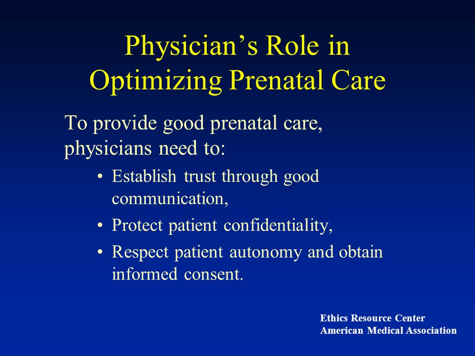 Patient's Role in Optimizing Prenatal Care To receive good prenatal care, the pregnant woman must: Provide frank and truthful medical and social history, Adhere to medical recommendations and treatment, especially since non-adherence can have negative health effects on the fetus.