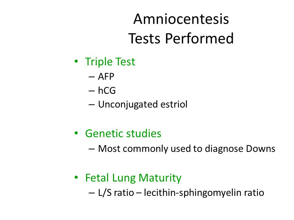 Amniocentesis Tests Performed Triple Test – AFP – hCG – Unconjugated estriol Genetic studies – Most commonly used to diagnose Downs Fetal Lung Maturit