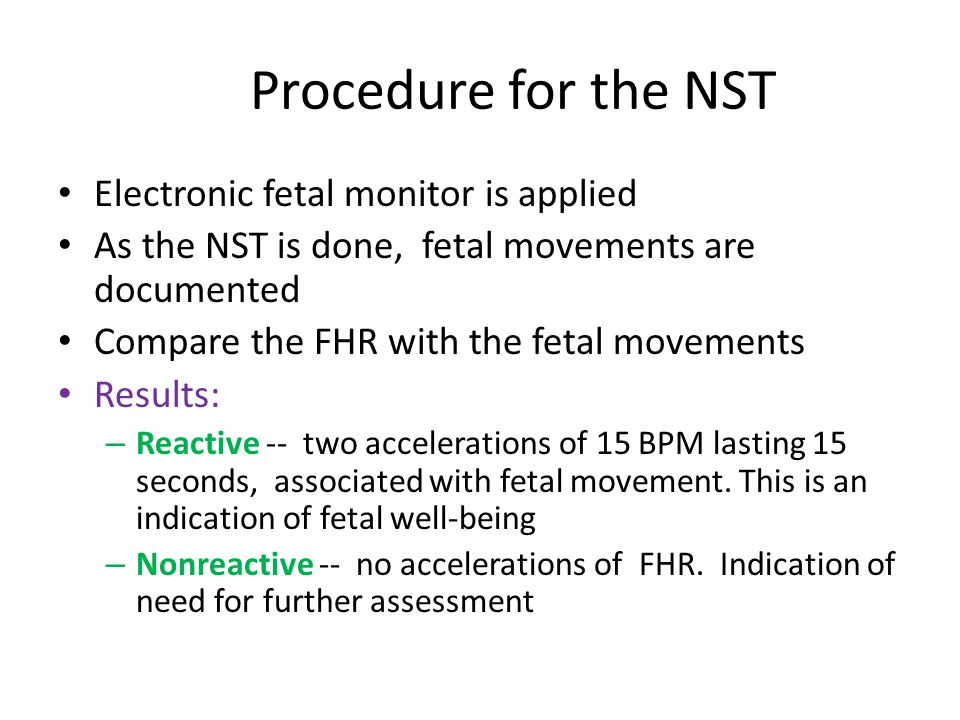 Procedure for the NST Electronic fetal monitor is applied As the NST is done, fetal movements are documented Compare the FHR with the fetal movements