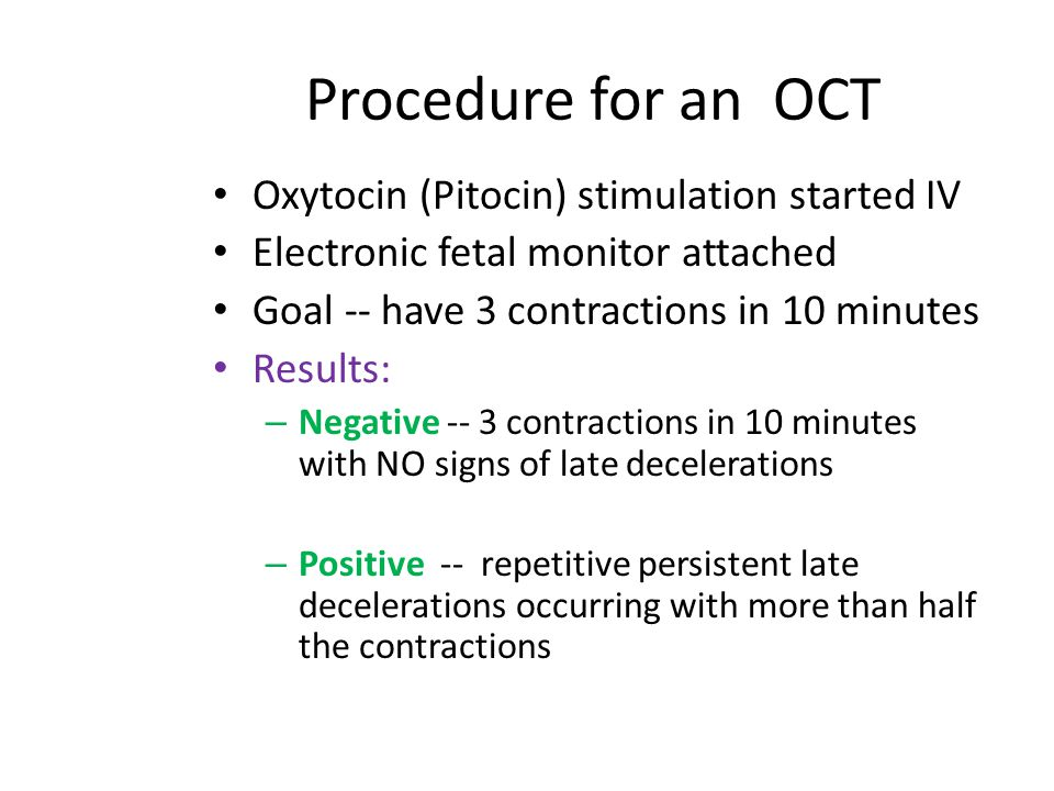 Procedure for an OCT Oxytocin (Pitocin) stimulation started IV Electronic fetal monitor attached Goal -- have 3 contractions in 10 minutes Results: –