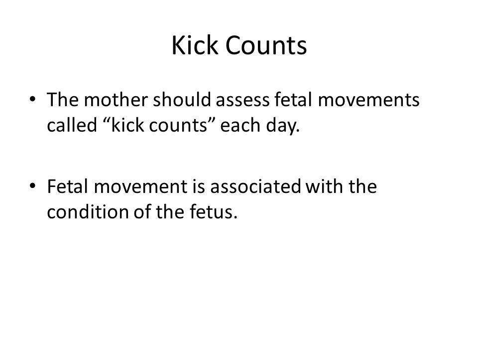 """Kick Counts The mother should assess fetal movements called """"kick counts"""" each day. Fetal movement is associated with the condition of the fetus."""