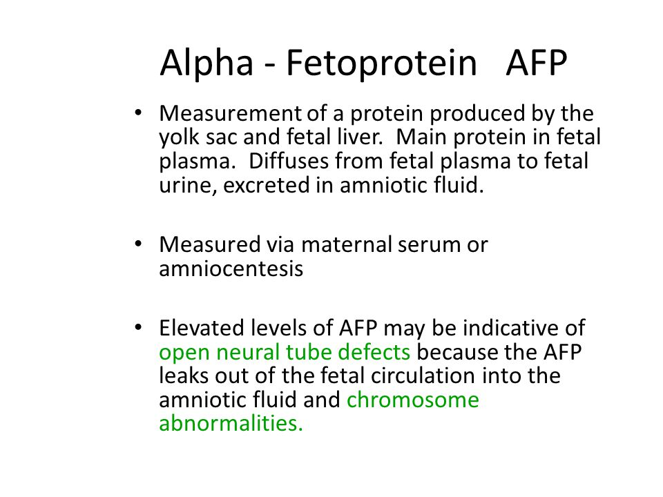 Alpha - Fetoprotein AFP Measurement of a protein produced by the yolk sac and fetal liver. Main protein in fetal plasma. Diffuses from fetal plasma to