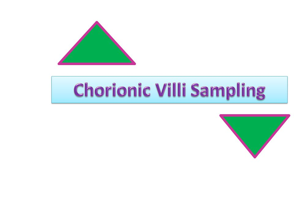 Chorionic Villi Sampling Removal of small tissue specimen from the fetal portion of the placenta Tissue obtained about 10-12 weeks gestation Chromosomal studies performed