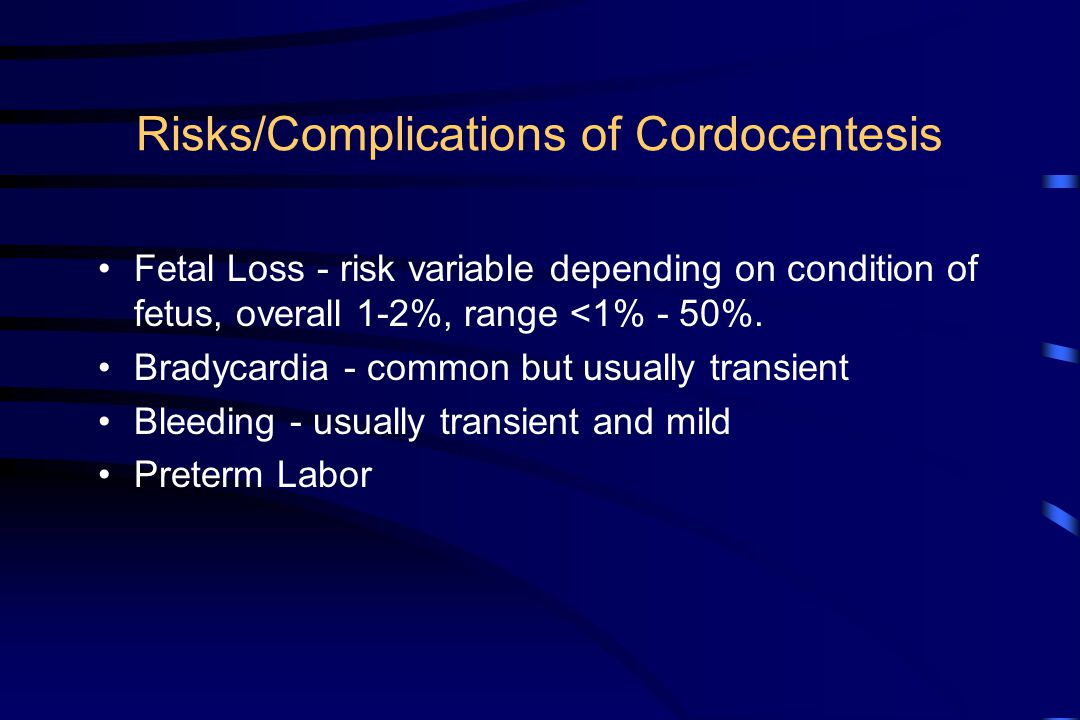 Risks/Complications of Cordocentesis Fetal Loss - risk variable depending on condition of fetus, overall 1-2%, range <1% - 50%. Bradycardia - common b