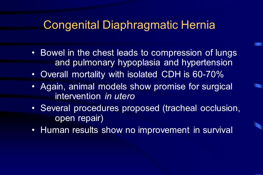 Congenital Diaphragmatic Hernia Bowel in the chest leads to compression of lungs and pulmonary hypoplasia and hypertension Overall mortality with isol