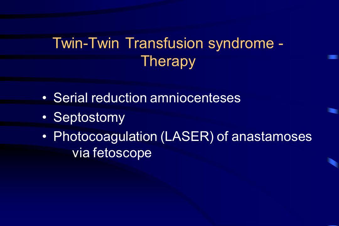 Twin-Twin Transfusion syndrome - Therapy Serial reduction amniocenteses Septostomy Photocoagulation (LASER) of anastamoses via fetoscope